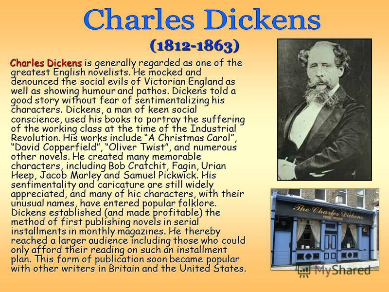 Charles Dickens is generally regarded as one of the greatest English novelists. He mocked and denounced the social evils of Victorian England as well as showing humour and pathos. Dickens told a good story without fear of sentimentalizing his charact