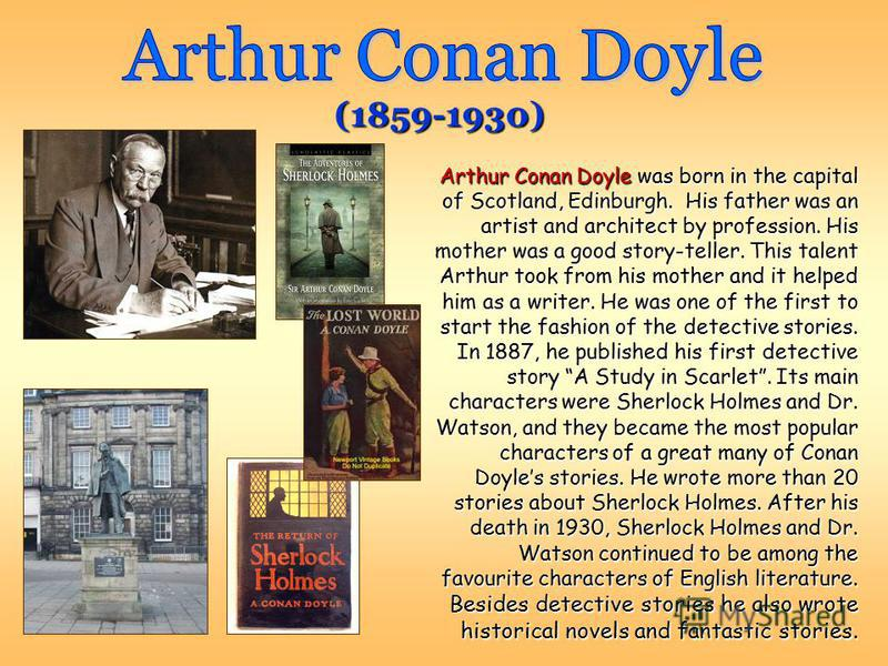 Arthur Conan Doyle was born in the capital of Scotland, Edinburgh. His father was an artist and architect by profession. His mother was a good story-teller. This talent Arthur took from his mother and it helped him as a writer. He was one of the firs