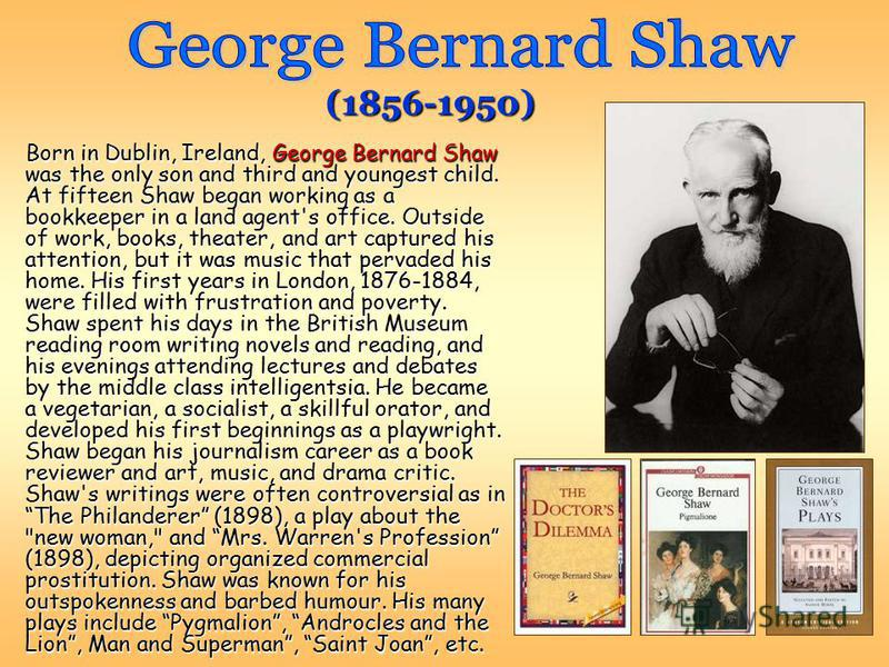 Born in Dublin, Ireland, George Bernard Shaw was the only son and third and youngest child. At fifteen Shaw began working as a bookkeeper in a land agent's office. Outside of work, books, theater, and art captured his attention, but it was music that