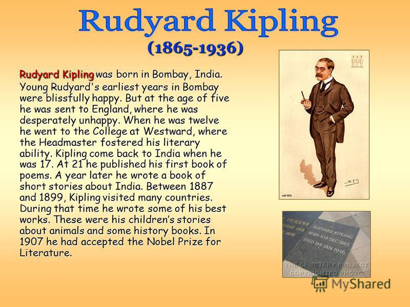 Rudyard Kipling was born in Bombay, India. Young Rudyard's earliest years in Bombay were blissfully happy. But at the age of five he was sent to England, where he was desperately unhappy. When he was twelve he went to the College at Westward, where t