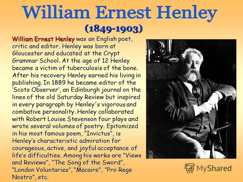 (1849-1903) William Ernest Henley was an English poet, critic and editor. Henley was born at Gloucester and educated at the Crypt Grammar School. At the age of 12 Henley became a victim of tuberculosis of the bone. After his recovery Henley earned hi
