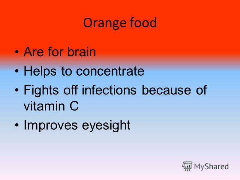 Orange food Are for brain Helps to concentrate Fights off infections because of vitamin C Improves eyesight