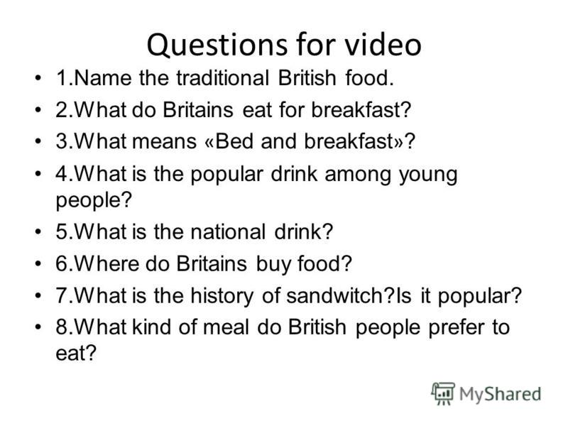 Questions for video 1.Name the traditional British food. 2.What do Britains eat for breakfast? 3.What means « Bed and breakfast » ? 4.What is the popular drink among young people? 5.What is the national drink? 6.Where do Britains buy food? 7.What is