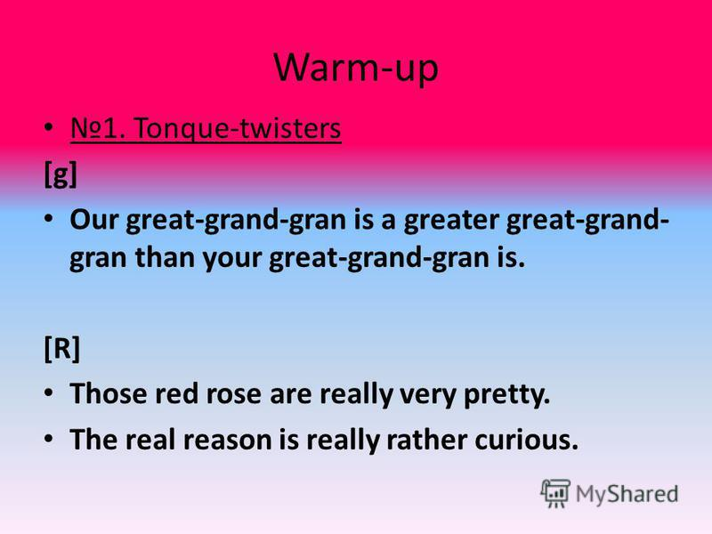 Warm-up 1. Tonque-twisters [g] Our great-grand-gran is a greater great-grand- gran than your great-grand-gran is. [R] Those red rose are really very pretty. The real reason is really rather curious.