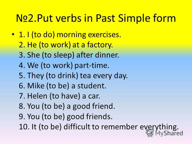 2.Put verbs in Past Simple form 1. I (to do) morning exercises. 2. He (to work) at a factory. 3. She (to sleep) after dinner. 4. We (to work) part-time. 5. They (to drink) tea every day. 6. Mike (to be) a student. 7. Helen (to have) a car. 8. You (to