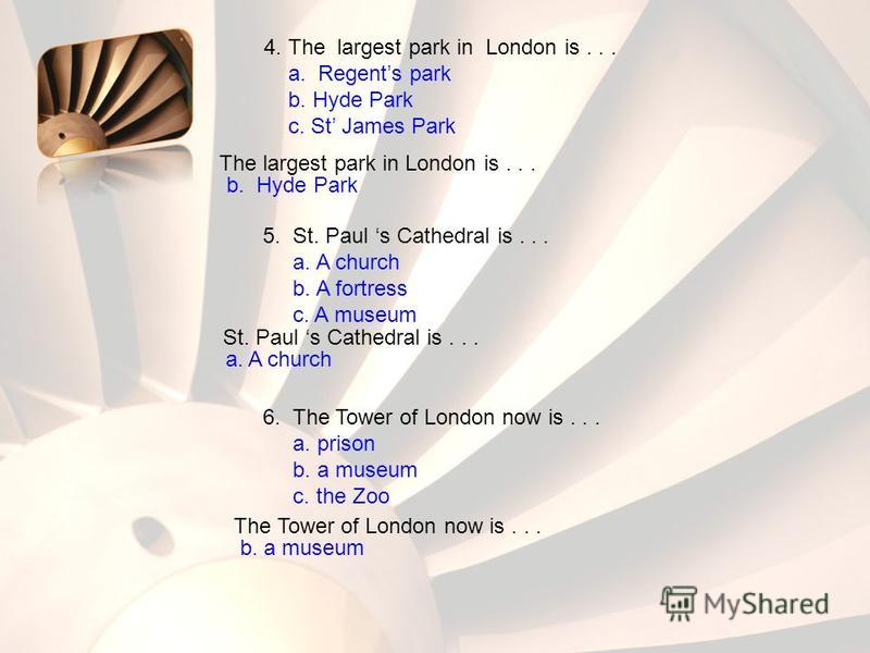 4. The largest park in London is... a. Regents park b. Hyde Park c. St James Park The largest park in London is... b. Hyde Park 5. St. Paul s Cathedral is... a. A church b. A fortress c. A museum St. Paul s Cathedral is... a. A church 6. The Tower of