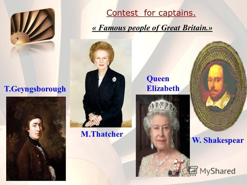 Contest for captains. « Famous people of Great Britain.» M.Thatcher Queen Elizabeth W. Shakespear T.Geyngsborough