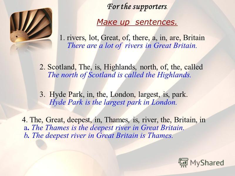 For the supporters. Maкe up sentences. 1. rivers, lot, Great, of, there, a, in, are, Britain There are a lot of rivers in Great Britain. 2. Scotland, The, is, Highlands, north, of, the, called The north of Scotland is called the Highlands. 3. Hyde Pa
