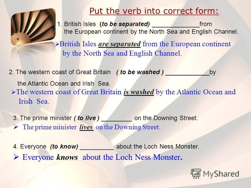 Put the verb into correct form: 1. British Isles (to be separated) ______________from the European continent by the North Sea and English Channel. British Isles are separated from the European continent by the North Sea and English Channel. 2. The we