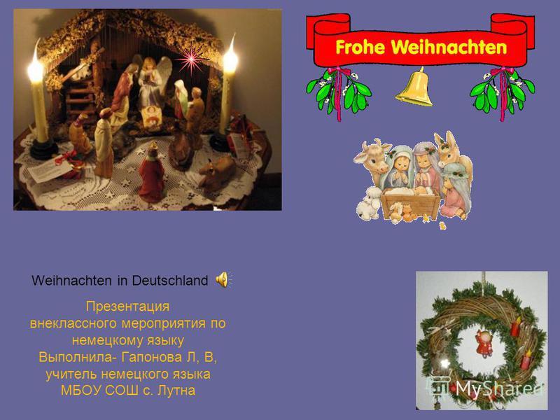 Weihnachten in Deutschland Презентация внеклассного мероприятия по немецкому языку Выполнила- Гапонова Л, В, учитель немецкого языка МБОУ СОШ с. Лутна