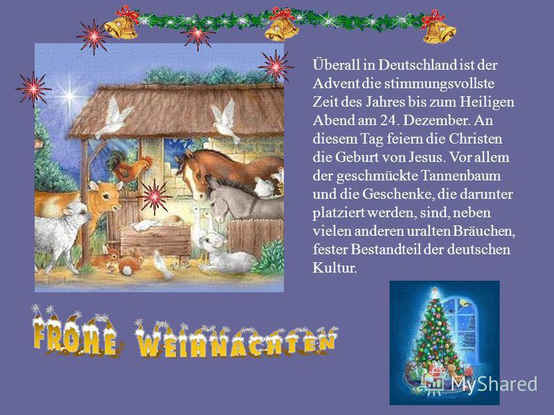 Überall in Deutschland ist der Advent die stimmungsvollste Zeit des Jahres bis zum Heiligen Abend am 24. Dezember. An diesem Tag feiern die Christen die Geburt von Jesus. Vor allem der geschmückte Tannenbaum und die Geschenke, die darunter platziert