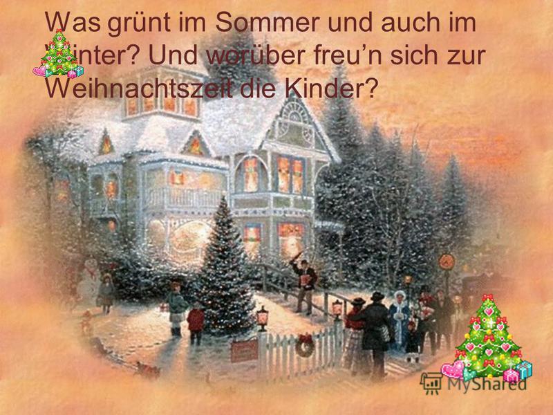 Was grünt im Sommer und auch im Winter? Und worüber freun sich zur Weihnachtszeit die Kinder?