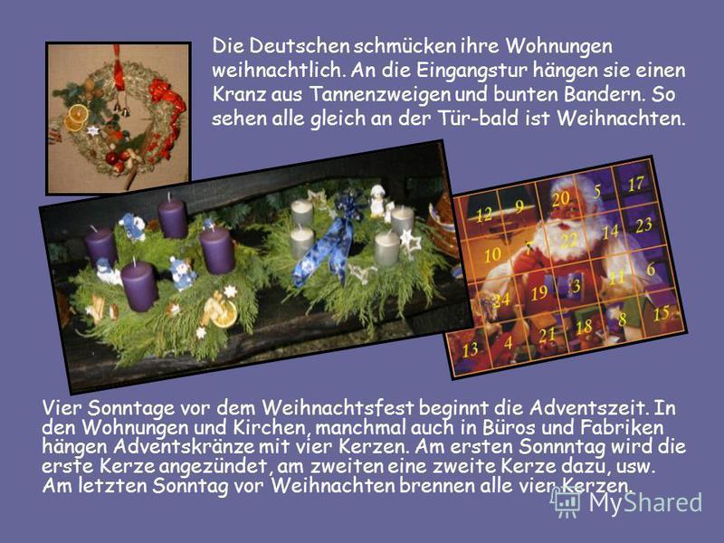 Die Deutschen schmücken ihre Wohnungen weihnachtlich. An die Eingangstur hängen sie einen Kranz aus Tannenzweigen und bunten Bandern. So sehen alle gleich an der Tür-bald ist Weihnachten. Vier Sonntage vor dem Weihnachtsfest beginnt die Adventszeit.