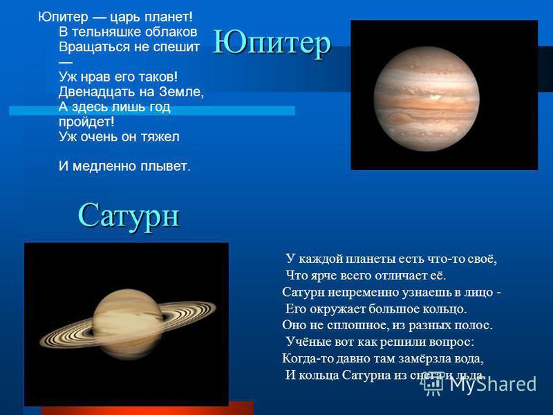 Юпитер Юпитер царь планет! В тельняшке облаков Вращаться не спешит Уж нрав его таков! Двенадцать на Земле, А здесь лишь год пройдет! Уж очень он тяжел И медленно плывет. У каждой планеты есть что-то своё, Что ярче всего отличает её. Сатурн непременно