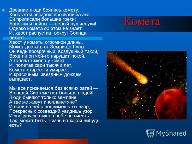 Комета Древние люди боялись комету. Хвостатой звездою прозвали за это. Ей приписали большие грехи: Болезни и войны целый пуд чепухи! Однако комета об этом не знает И, хвост распустив, вокруг Солнца летает. Хвост у кометы огромной длины, Может достать