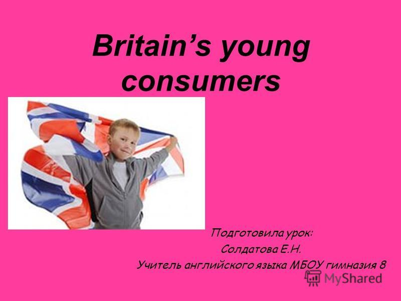 Britains young consumers Подготовила урок: Солдатова Е.Н. Учитель английского языка МБОУ гимназия 8