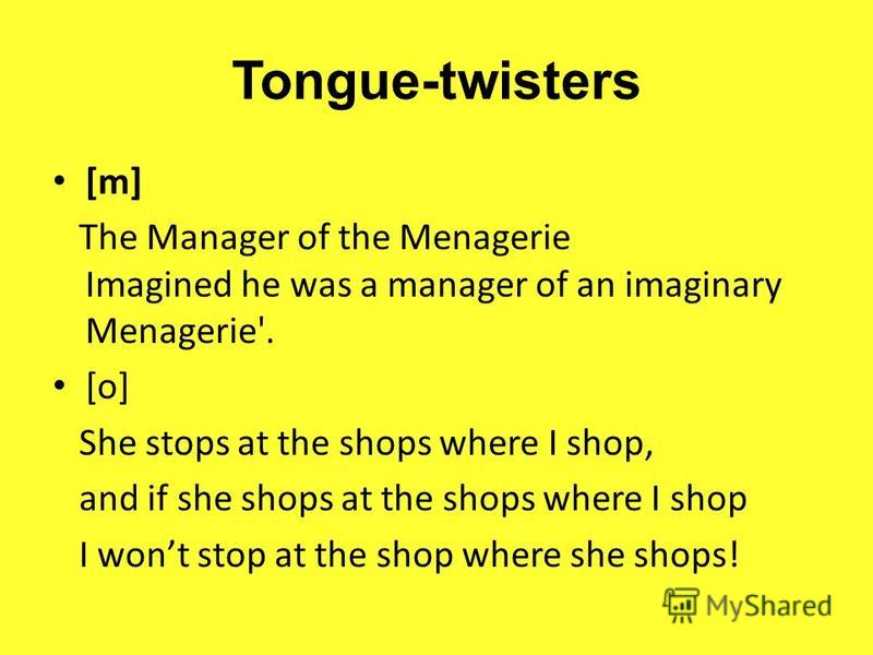 Tongue-twisters [m] The Manager of the Menagerie Imagined he was a manager of an imaginary Menagerie'. [o] She stops at the shops where I shop, and if she shops at the shops where I shop I wont stop at the shop where she shops!