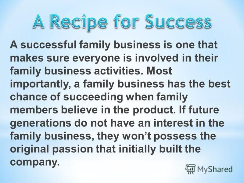 A successful family business is one that makes sure everyone is involved in their family business activities. Most importantly, a family business has the best chance of succeeding when family members believe in the product. If future generations do n