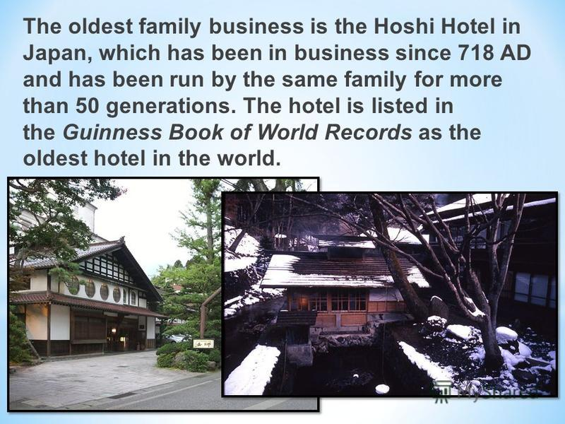 The oldest family business is the Hoshi Hotel in Japan, which has been in business since 718 AD and has been run by the same family for more than 50 generations. The hotel is listed in the Guinness Book of World Records as the oldest hotel in the wor