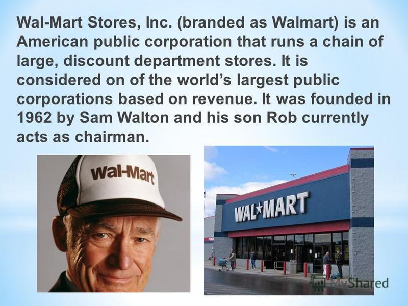 Wal-Mart Stores, Inc. (branded as Walmart) is an American public corporation that runs a chain of large, discount department stores. It is considered on of the worlds largest public corporations based on revenue. It was founded in 1962 by Sam Walton