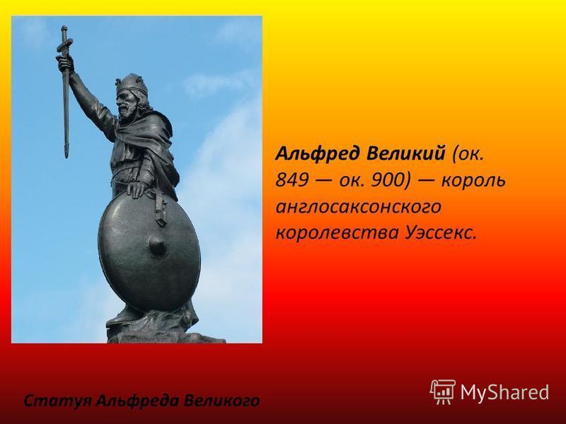 Статуя Альфреда Великого Альфред Великий (ок. 849 ок. 900) король англосаксонского королевства Уэссекс.