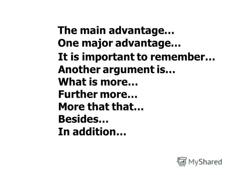 It is important to remember… Another argument is… What is more… Further more… More that that… Besides… In addition… The main advantage… One major advantage…