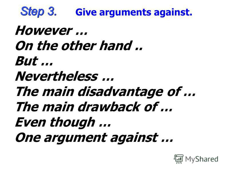 Give arguments against. However … On the other hand.. But … Nevertheless … The main disadvantage of … The main drawback of … Even though … One argument against …