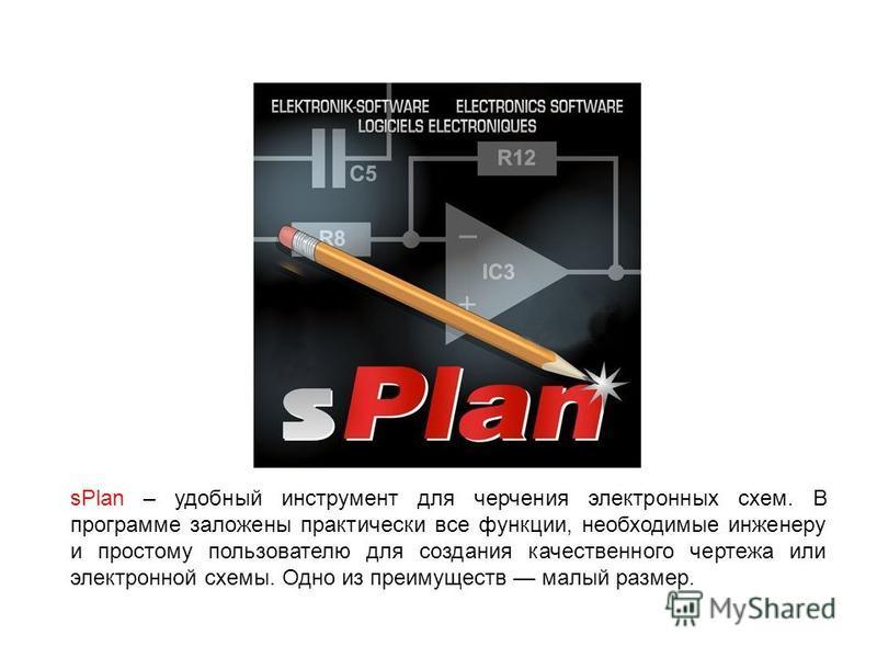 sPlan – удобный инструмент для черчения электронных схем. В программе заложены практически все функции, необходимые инженеру и простому пользователю для создания качественного чертежа или электронной схемы. Одно из преимуществ малый размер.