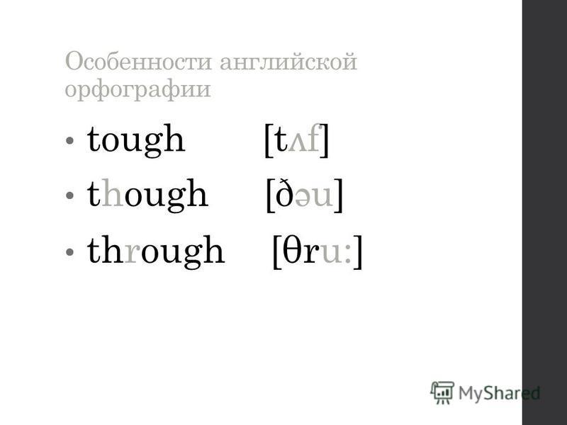 Особенности английской орфографии tough [t ʌ f] though [ð ə u] through [θru:]