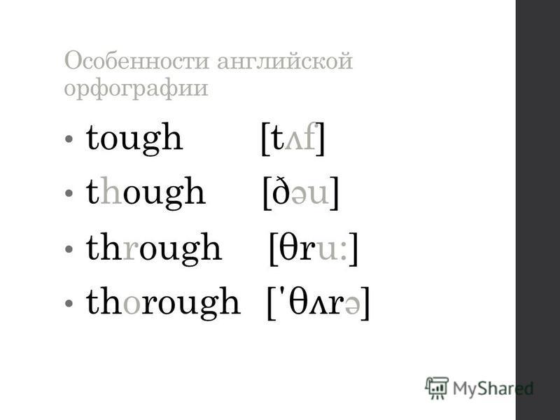 Особенности английской орфографии tough [t ʌ f] though [ð ə u] through [θru:] thorough [΄θ ʌ r ə ]