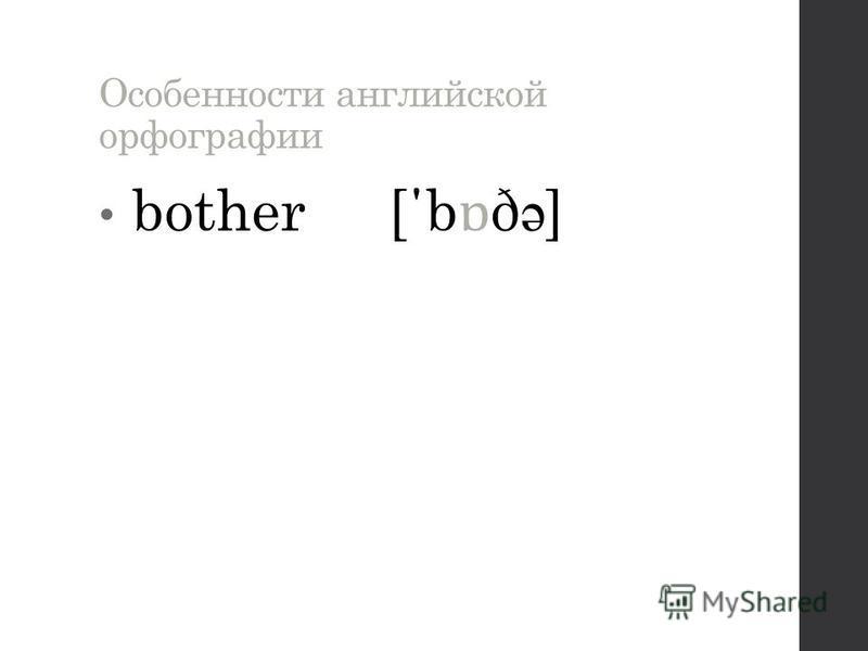 Особенности английской орфографии bother [΄b ɒ ð ə ]