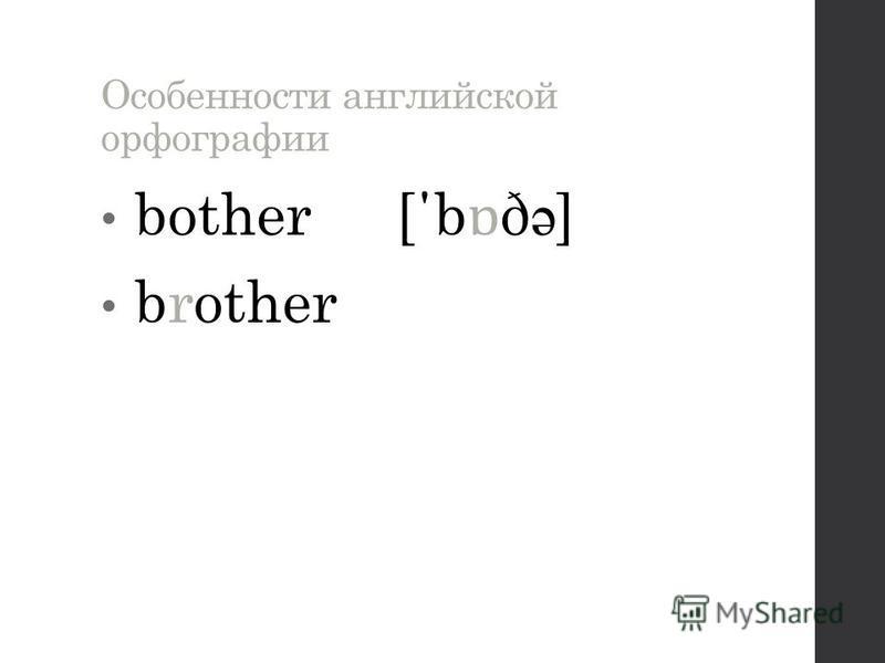 Особенности английской орфографии bother [΄b ɒ ð ə ] brother