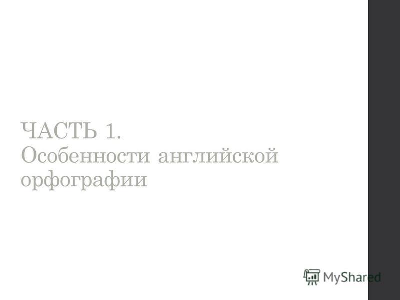 ЧАСТЬ 1. Особенности английской орфографии