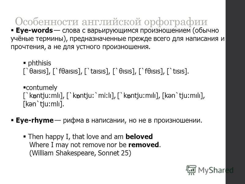 Особенности английской орфографии Eye-words слова с варьирующимся произношением (обычно учёные термины), предназначенные прежде всего для написания и прочтения, а не для устного произношения. phthisis [`θaısıs], [`fθaısıs], [`taısıs], [`θısıs], [`fθı