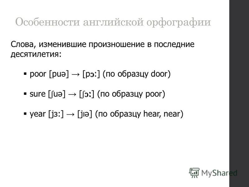 Особенности английской орфографии Слова, изменившие произношение в последние десятилетия: ɔ poor [pub] [p ɔ :] (по образцу door) ɔ : sure [ ʃ uә] [ ʃɔ :] (по образцу poor) year [jз:] [jıә] (по образцу hear, near)