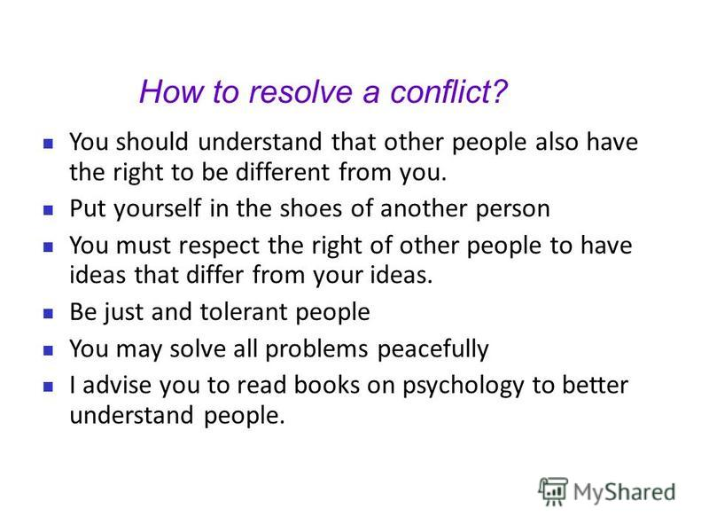 How to resolve a conflict? You should understand that other people also have the right to be different from you. Put yourself in the shoes of another person You must respect the right of other people to have ideas that differ from your ideas. Be just