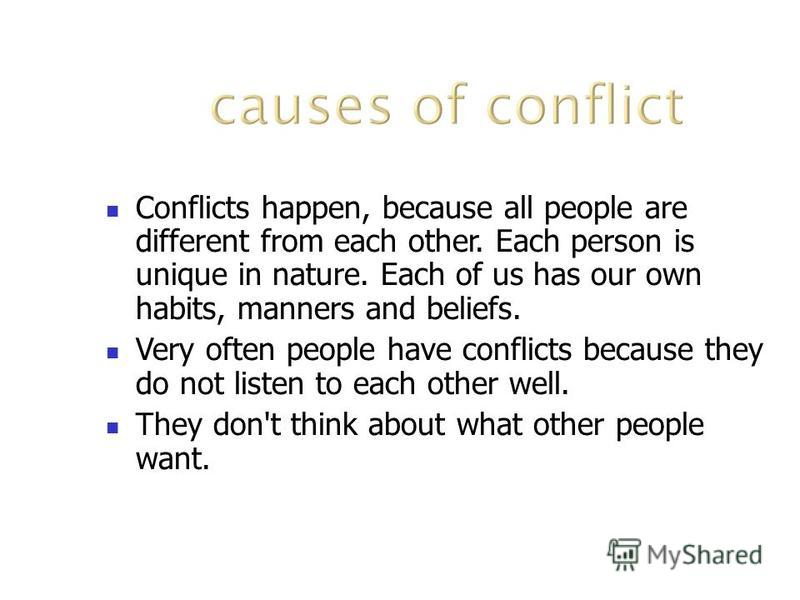 Conflicts happen, because all people are different from each other. Each person is unique in nature. Each of us has our own habits, manners and beliefs. Very often people have conflicts because they do not listen to each other well. They don't think