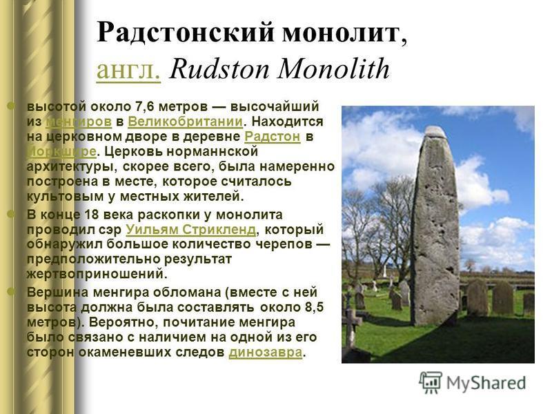 Радстонский монолит, англ. Rudston Monolith англ. высотой около 7,6 метров высочайший из менгиров в Великобритании. Находится на церковном дворе в деревне Радстон в Йоркшире. Церковь норманнской архитектуры, скорее всего, была намеренно построена в м