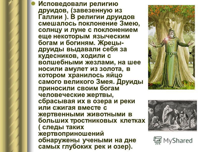 Исповедовали религию друидов, (завезенную из Галлии ). В религии друидов смешалось поклонение Змею, солнцу и луне с поклонением еще некоторым языческим богам и богиням. Жрецы- друиды выдавали себя за кудесников, ходили с волшебными жезлами, на шее но