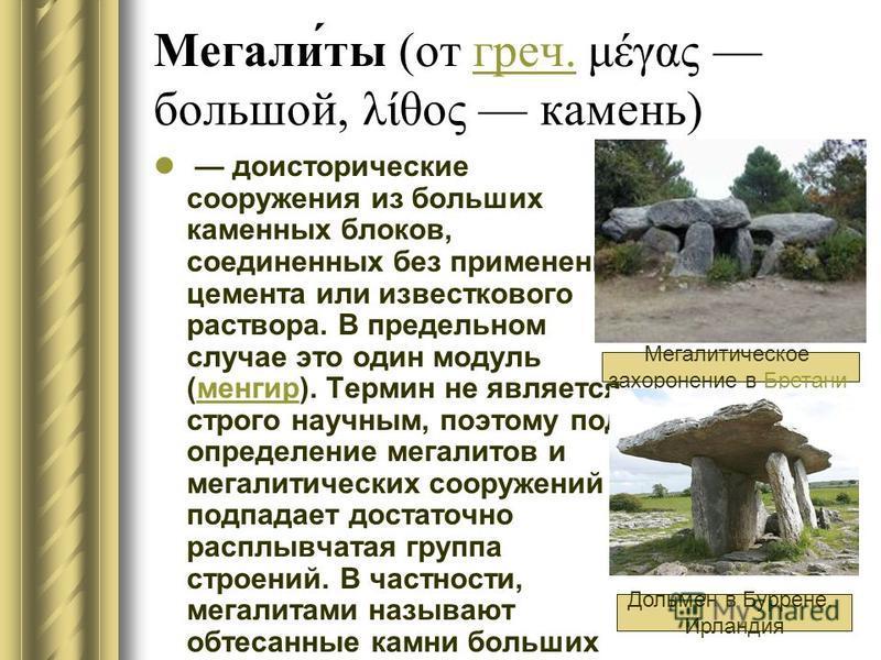 Мегали́ты (от греч. μέγας большой, λίθος камень)греч. доисторические сооружения из больших каменных блоков, соединенных без применения цемента или известкового раствора. В предельном случае это один модуль (менгир). Термин не является строго научным,