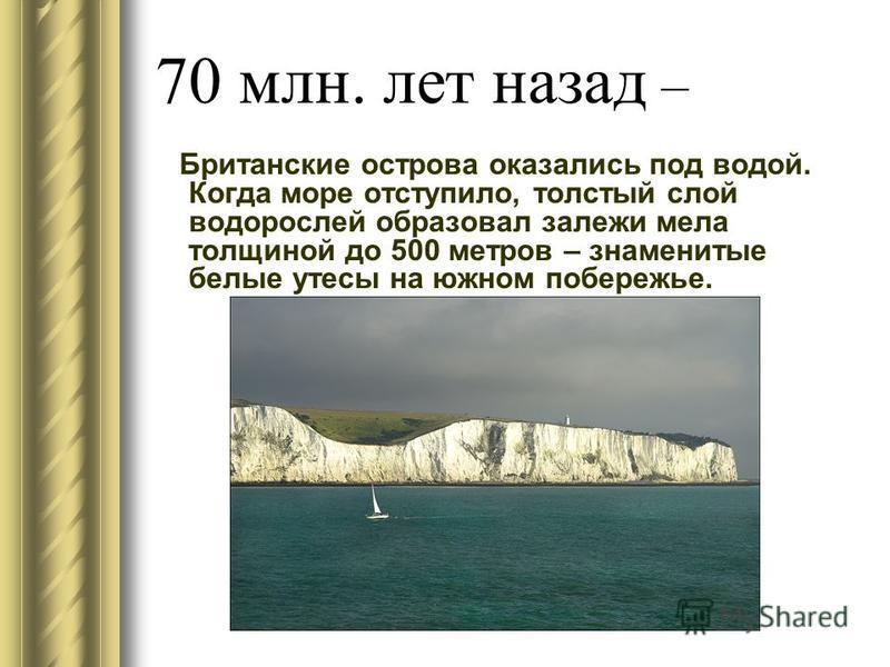 70 млн. лет назад – Британские острова оказались под водой. Когда море отступило, толстый слой водорослей образовал залежи мела толщиной до 500 метров – знаменитые белые утесы на южном побережье.