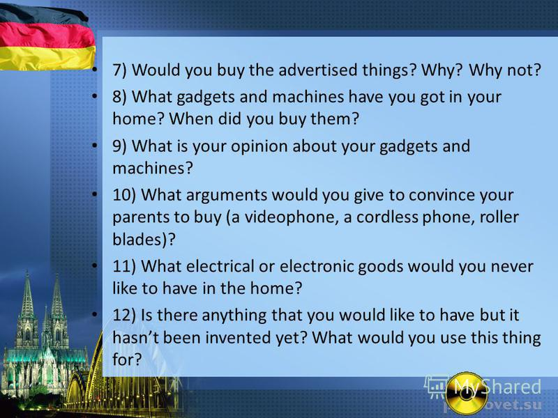 7) Would you buy the advertised things? Why? Why not? 8) What gadgets and machines have you got in your home? When did you buy them? 9) What is your opinion about your gadgets and machines? 10) What arguments would you give to convince your parents t