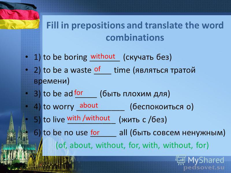 Fill in prepositions and translate the word combinations 1) to be boring _______ (скучать без) 2) to be a waste ____ time (являться тратой времени) 3) to be ad _____ (быть плохим для) 4) to worry ___________ (беспокоиться о) 5) to live ___________ (ж