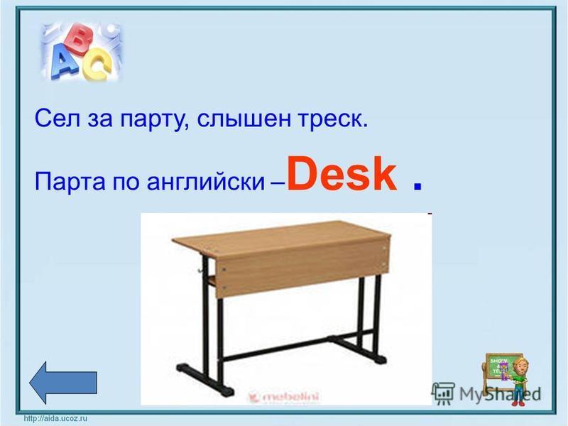 Сел за парту, слышен треск. Парта по английски – Desk.