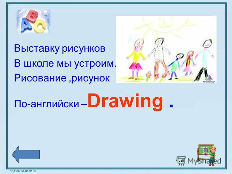 Выставку рисунков В школе мы устроим. Рисование,рисунок По-английски – Drawing.