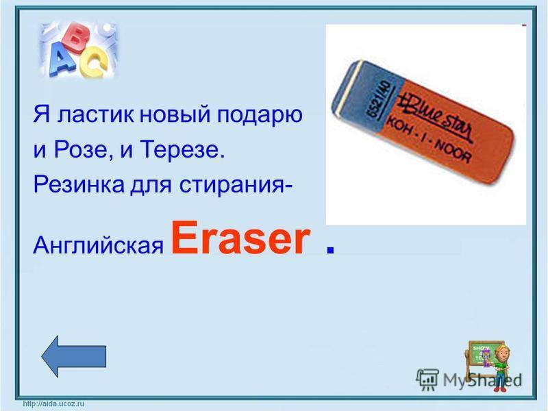 Я ластик новый подарю и Розе, и Терезе. Резинка для стирания- Английская Eraser.