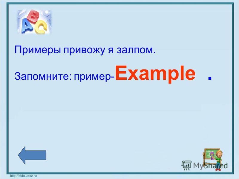 Примеры привожу я залпом. Запомните: пример- Example.