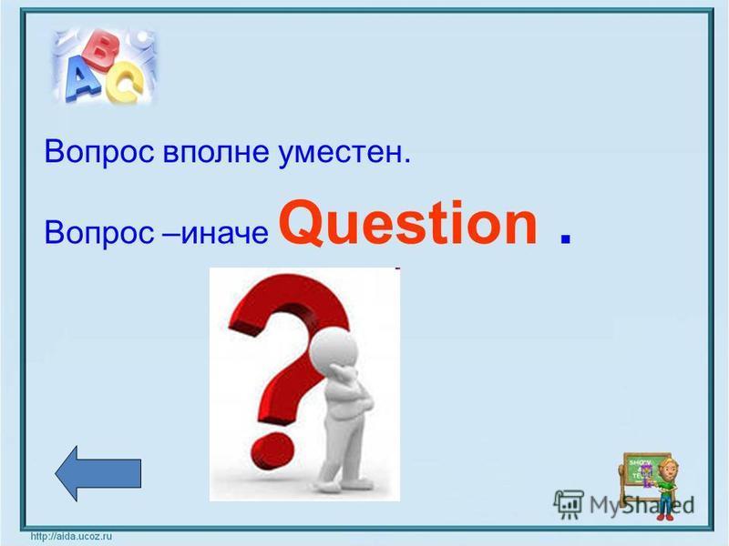 Вопрос вполне уместен. Вопрос –иначе Question.