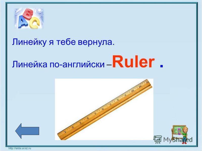 Линейку я тебе вернула. Линейка по-английски – Ruler.