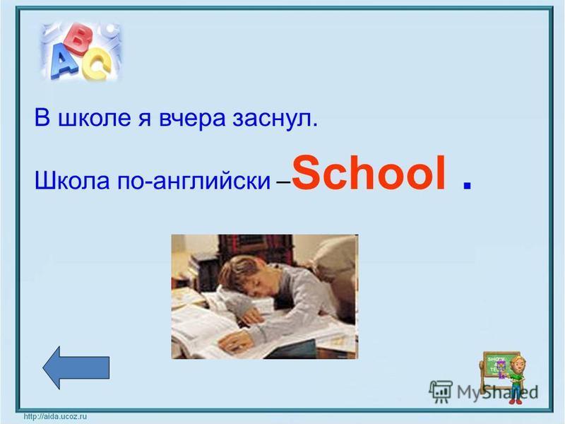 В школе я вчера заснул. Школа по-английски – School.